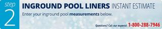 Inground Pool Liners: Instant Estimate. Enter your inground pool measurements below. Buy now, pay later.